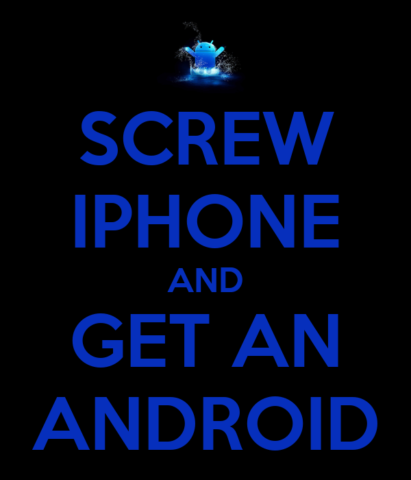 SCREW IPHONE AND GET AN ANDROID