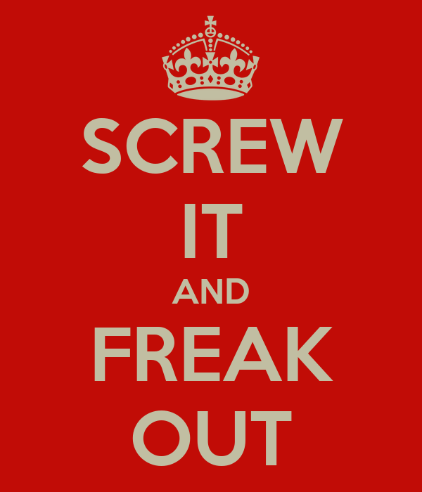 SCREW IT AND FREAK OUT