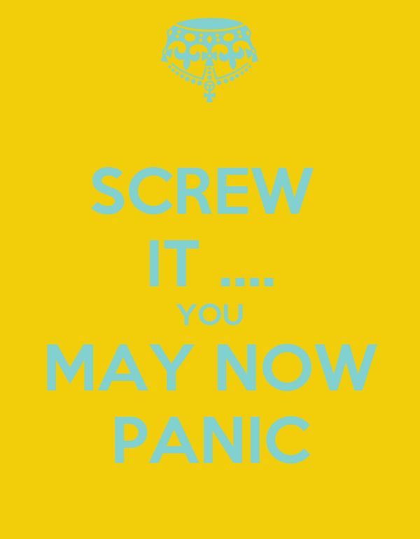 SCREW  IT .... YOU MAY NOW PANIC