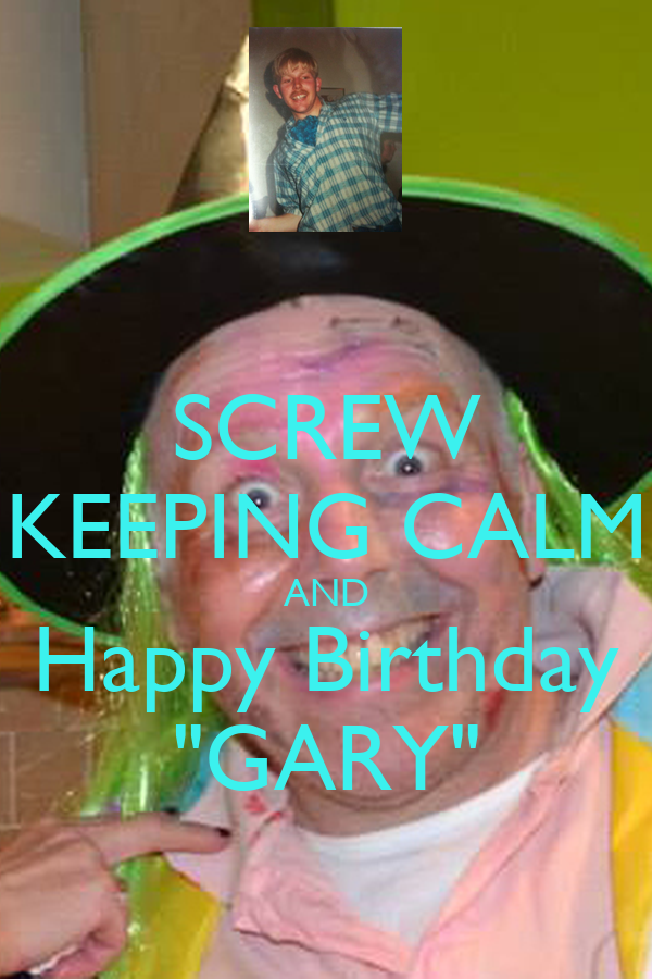 "SCREW KEEPING CALM AND Happy Birthday ""GARY"""