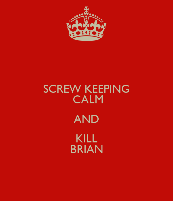 SCREW KEEPING  CALM AND KILL BRIAN