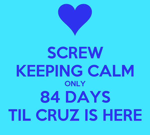 SCREW KEEPING CALM ONLY 84 DAYS TIL CRUZ IS HERE