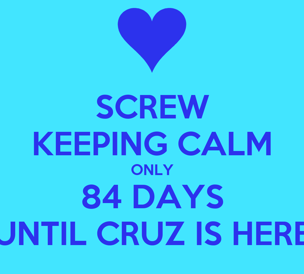 SCREW KEEPING CALM ONLY 84 DAYS UNTIL CRUZ IS HERE