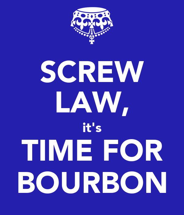 SCREW LAW, it's TIME FOR BOURBON