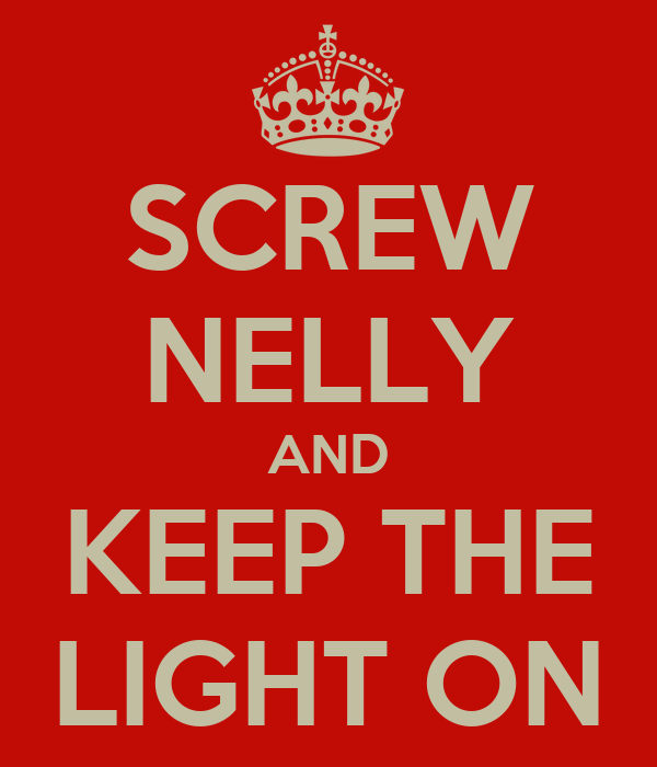 SCREW NELLY AND KEEP THE LIGHT ON