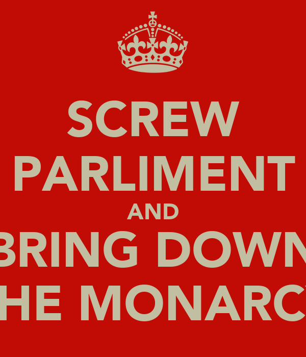 SCREW PARLIMENT AND BRING DOWN THE MONARCY