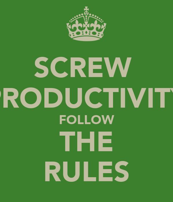 SCREW  PRODUCTIVITY FOLLOW THE RULES