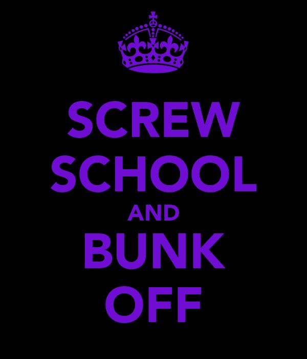 SCREW SCHOOL AND BUNK OFF