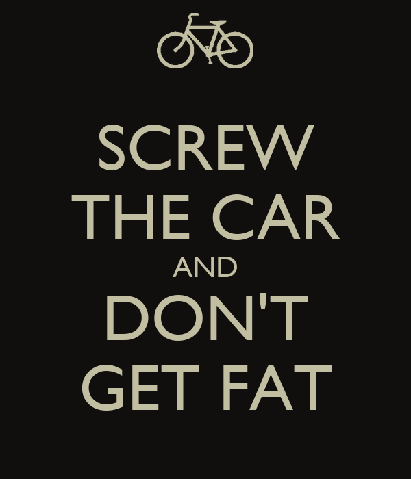 SCREW THE CAR AND DON'T GET FAT