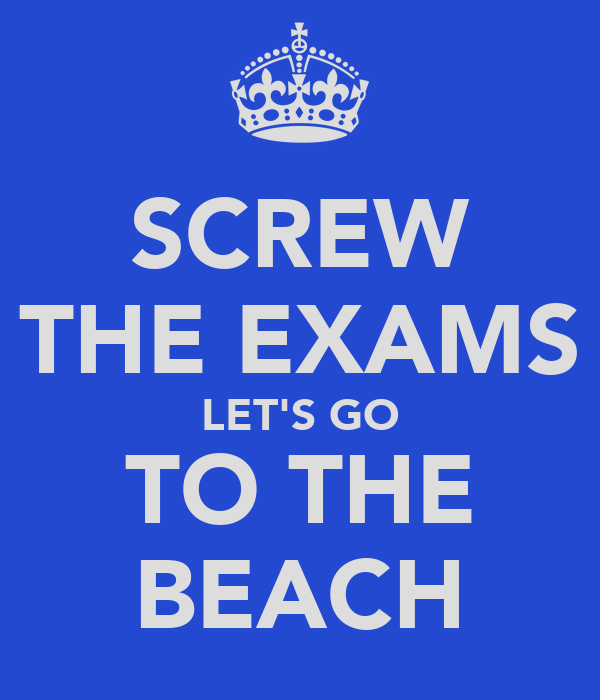 SCREW THE EXAMS LET'S GO TO THE BEACH