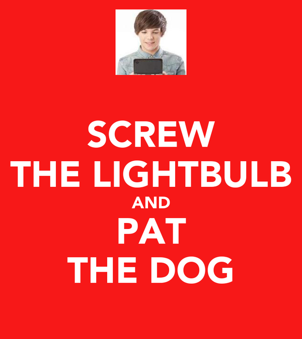 SCREW THE LIGHTBULB AND PAT THE DOG