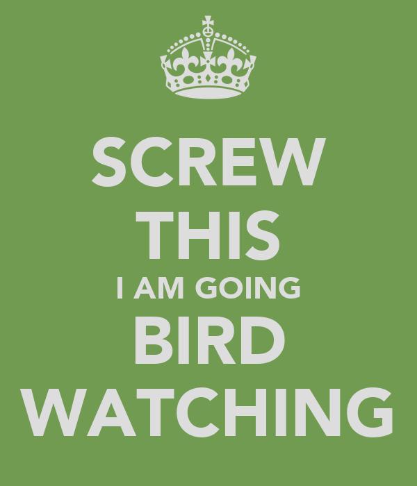 SCREW THIS I AM GOING BIRD WATCHING