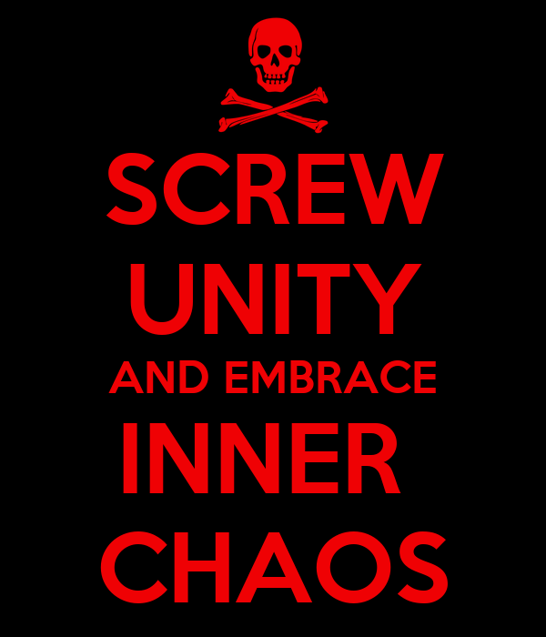 SCREW UNITY AND EMBRACE INNER  CHAOS