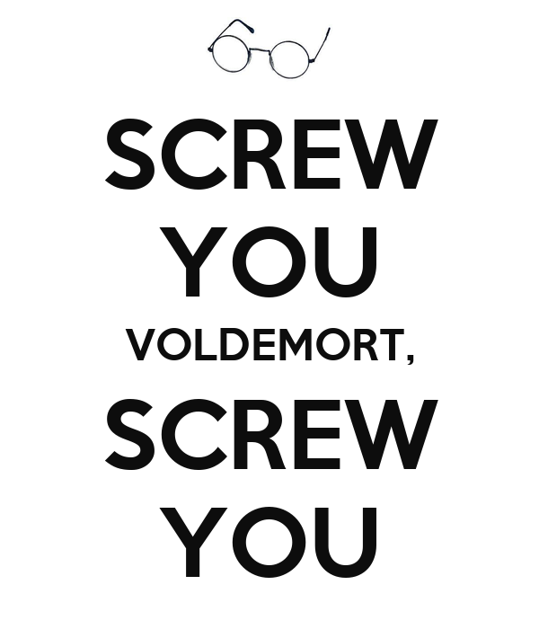 SCREW YOU VOLDEMORT, SCREW YOU