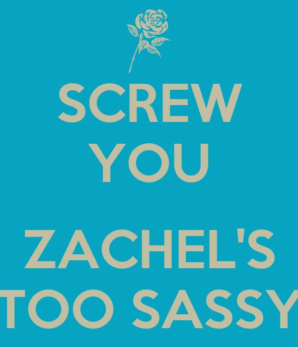 SCREW YOU  ZACHEL'S TOO SASSY