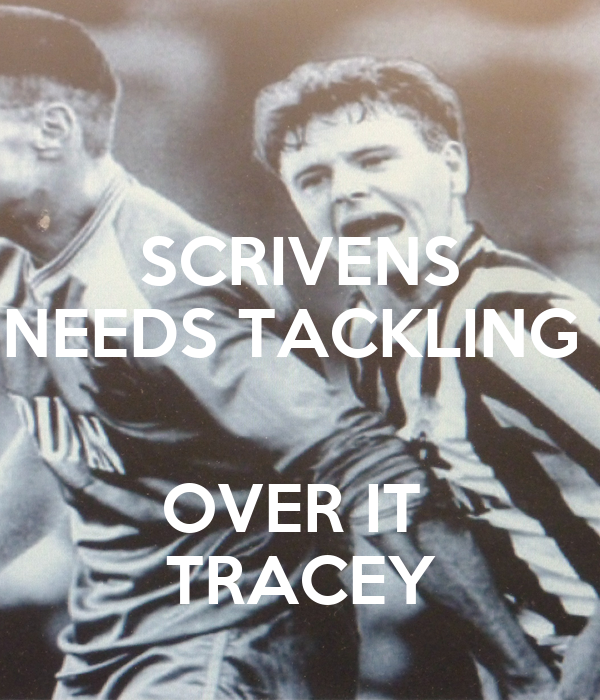 SCRIVENS NEEDS TACKLING   OVER IT  TRACEY