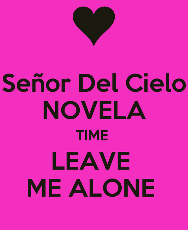 Señor Del Cielo NOVELA TIME  LEAVE  ME ALONE