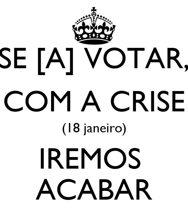 SE [A] VOTAR, COM A CRISE (18 janeiro) IREMOS  ACABAR