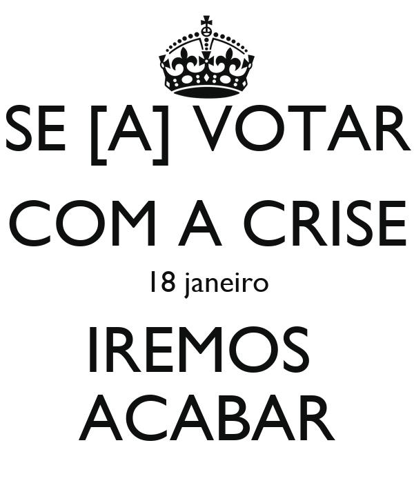 SE [A] VOTAR COM A CRISE 18 janeiro IREMOS  ACABAR