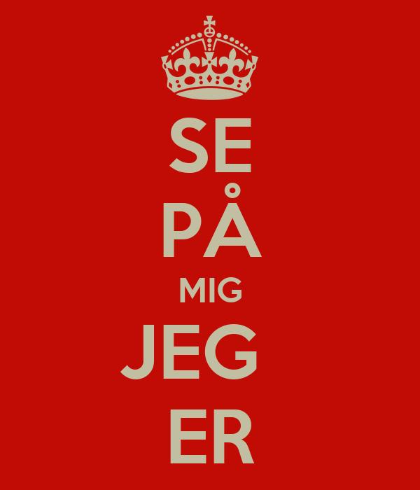 SE PÅ MIG JEG   ER
