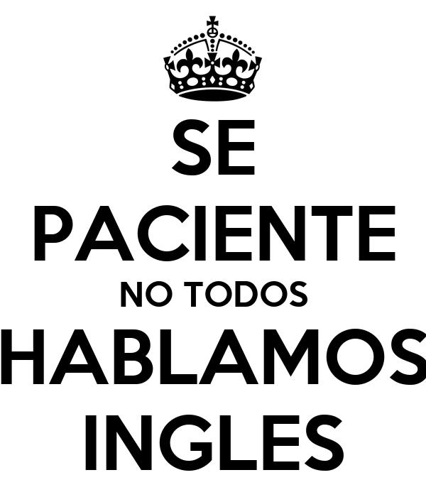SE PACIENTE NO TODOS HABLAMOS INGLES