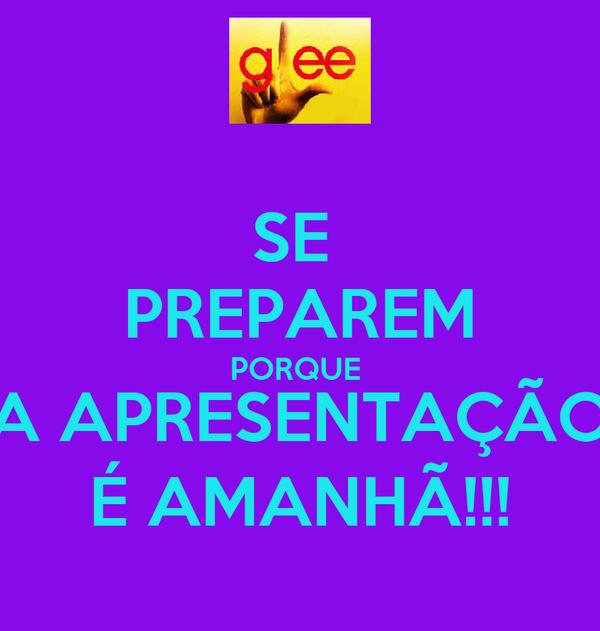 SE  PREPAREM PORQUE  A APRESENTAÇÃO É AMANHÃ!!!