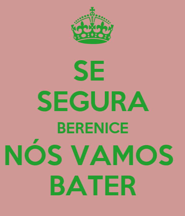 SE  SEGURA BERENICE NÓS VAMOS  BATER