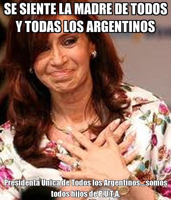SE SIENTE LA MADRE DE TODOS Y TODAS LOS ARGENTINOS Presidenta Unica de Todos los Argentinos....somos todos hijos de P.U.T.A.