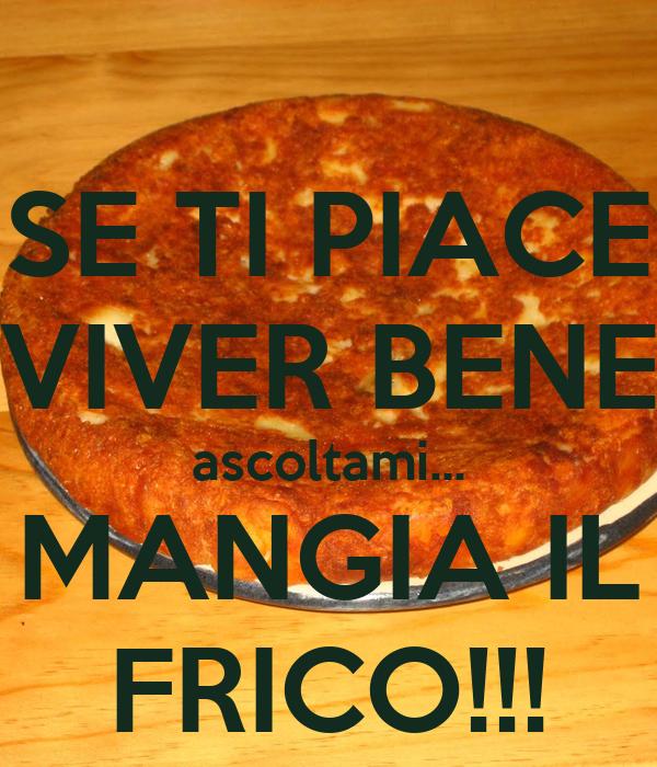 SE TI PIACE VIVER BENE ascoltami... MANGIA IL FRICO!!!