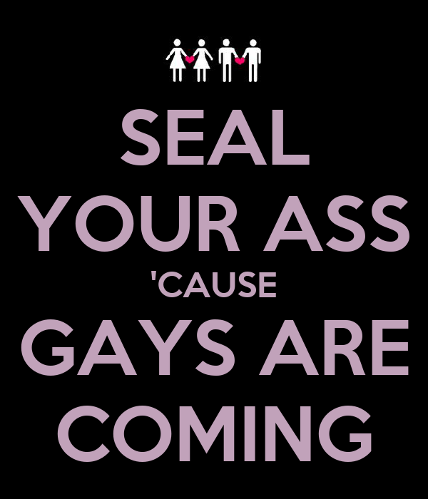 SEAL YOUR ASS 'CAUSE GAYS ARE COMING