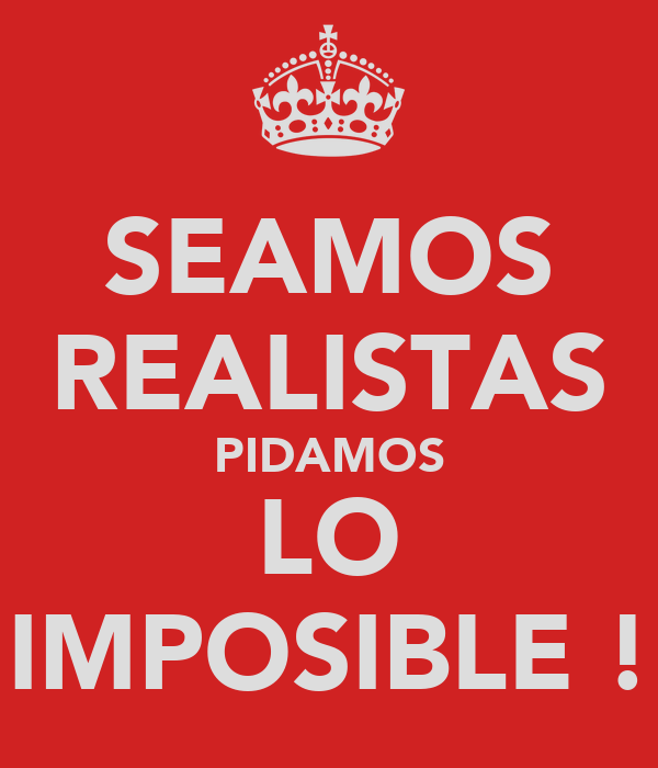 SEAMOS REALISTAS PIDAMOS LO IMPOSIBLE !