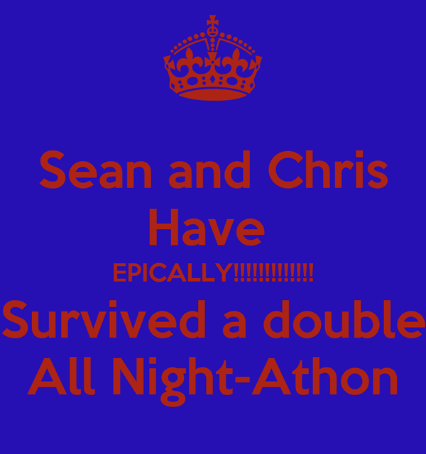 Sean and Chris Have  EPICALLY!!!!!!!!!!!!! Survived a double All Night-Athon