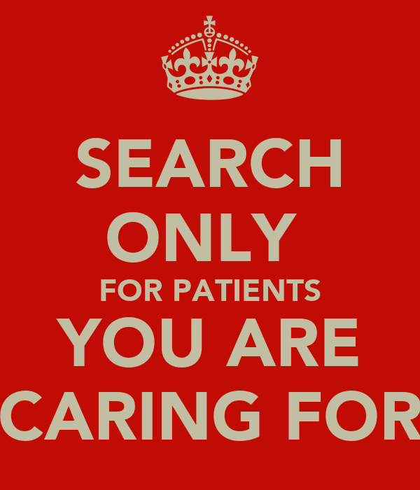 SEARCH ONLY  FOR PATIENTS YOU ARE CARING FOR