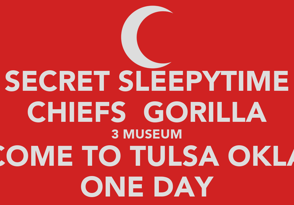 SECRET SLEEPYTIME CHIEFS  GORILLA 3 MUSEUM COME TO TULSA OKLA ONE DAY
