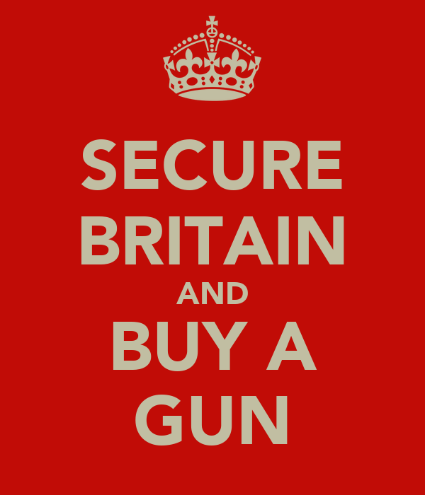 SECURE BRITAIN AND BUY A GUN