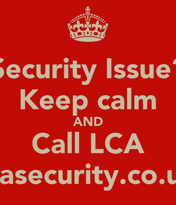 Security Issue? Keep calm AND Call LCA lcasecurity.co.uk