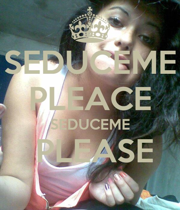 SEDUCEME PLEACE SEDUCEME  PLEASE