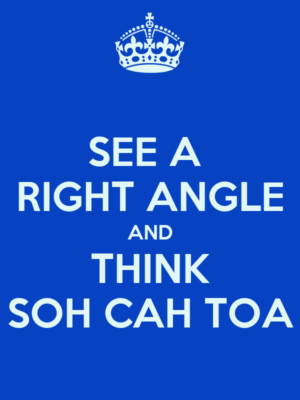 SEE A  RIGHT ANGLE AND THINK SOH CAH TOA