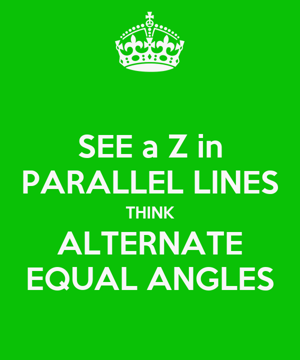 SEE a Z in PARALLEL LINES THINK ALTERNATE EQUAL ANGLES