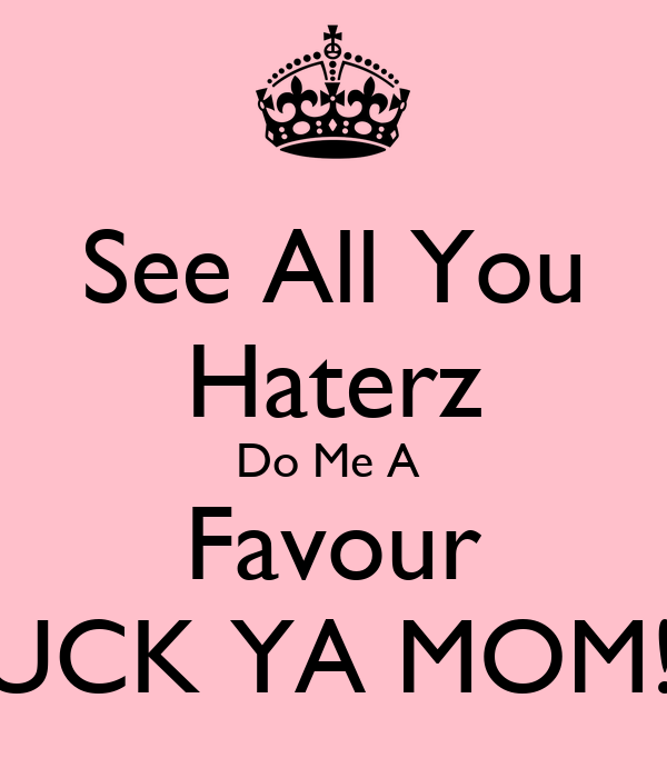 See All You Haterz Do Me A  Favour SUCK YA MOM!!!