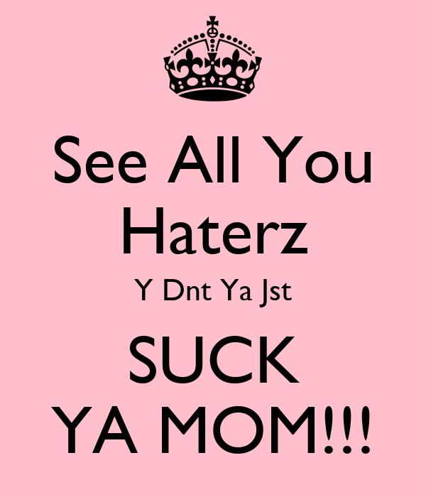 See All You Haterz Y Dnt Ya Jst SUCK YA MOM!!!