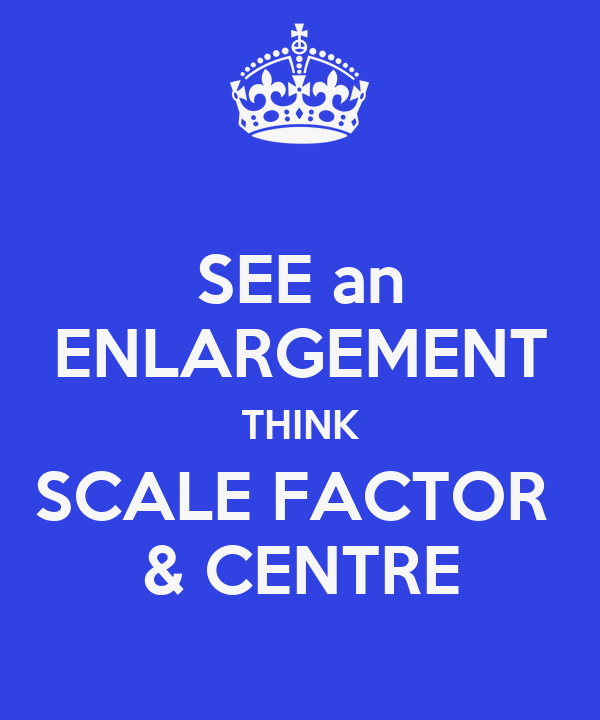 SEE an ENLARGEMENT THINK SCALE FACTOR  & CENTRE