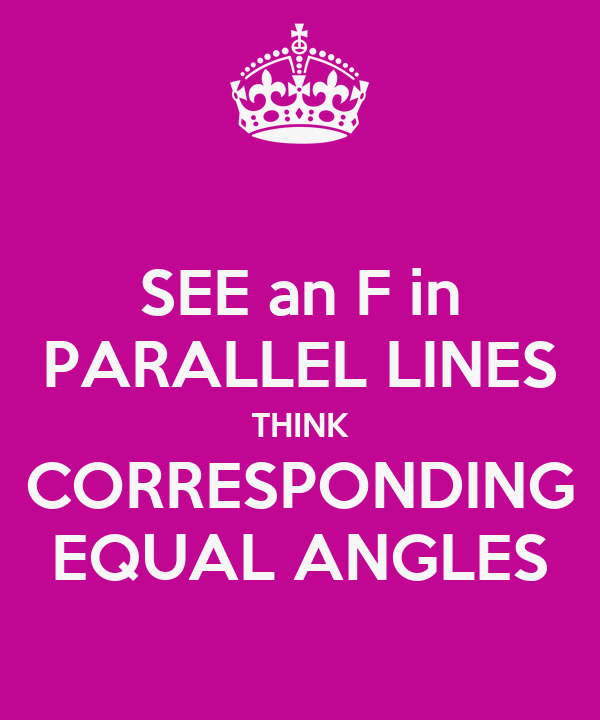 SEE an F in PARALLEL LINES THINK CORRESPONDING EQUAL ANGLES