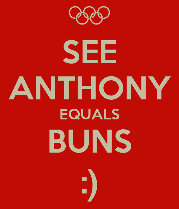 SEE ANTHONY EQUALS BUNS :)