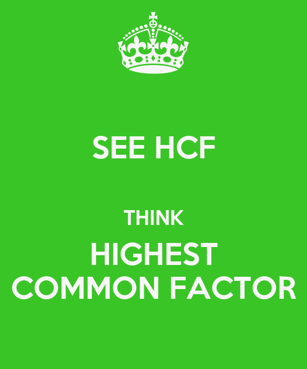 SEE HCF   THINK HIGHEST COMMON FACTOR