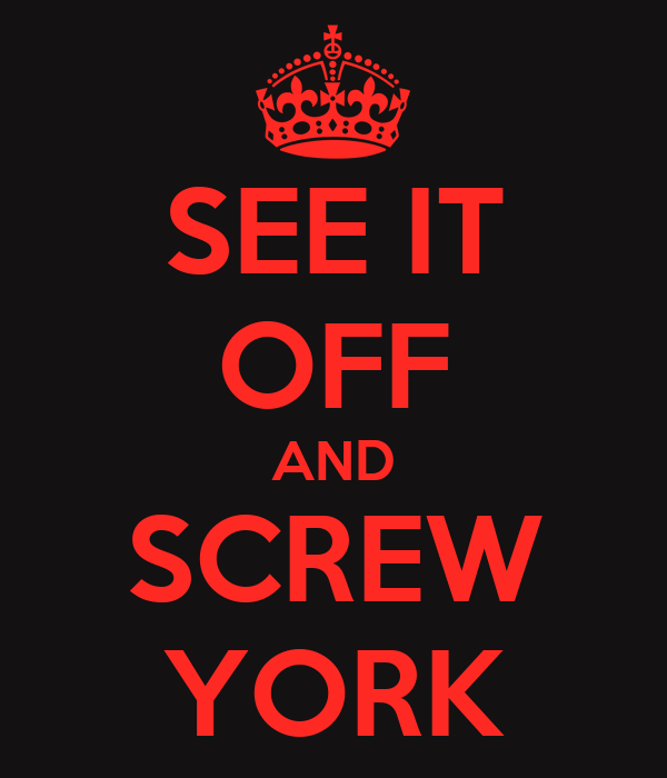SEE IT OFF AND SCREW YORK