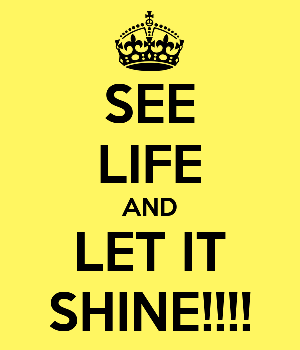 SEE LIFE AND LET IT SHINE!!!!