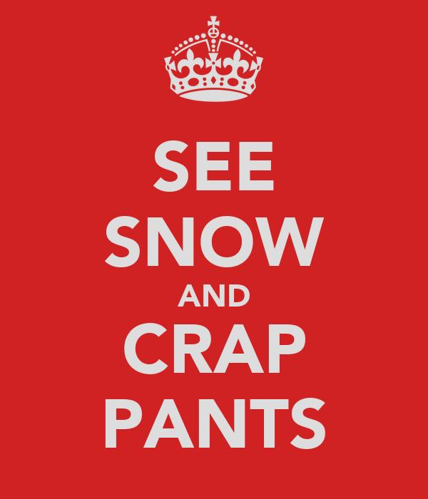 SEE SNOW AND CRAP PANTS