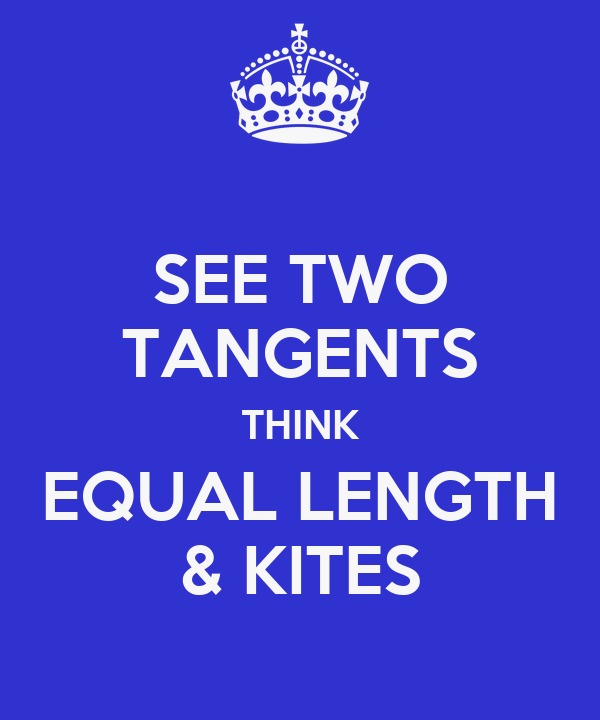 SEE TWO TANGENTS THINK EQUAL LENGTH & KITES