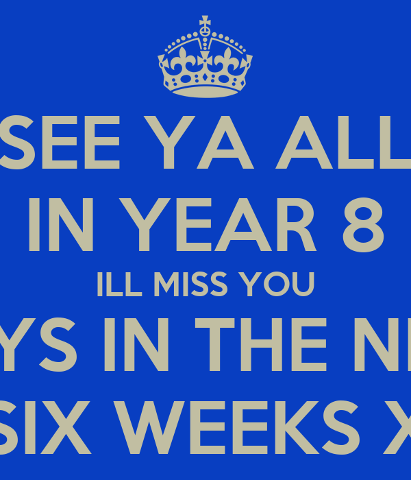 SEE YA ALL IN YEAR 8 ILL MISS YOU GUYS IN THE NEXT SIX WEEKS X